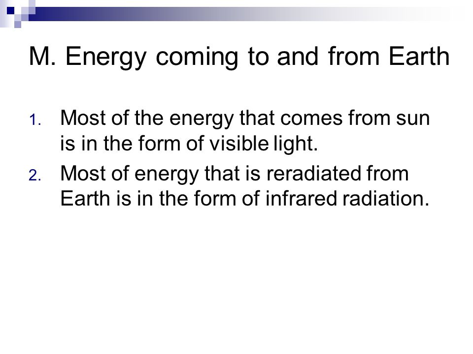 M. Energy coming to and from Earth 1. Most of the energy that comes from sun is in the form of visible light. 2. Most of energy that is reradiated fro