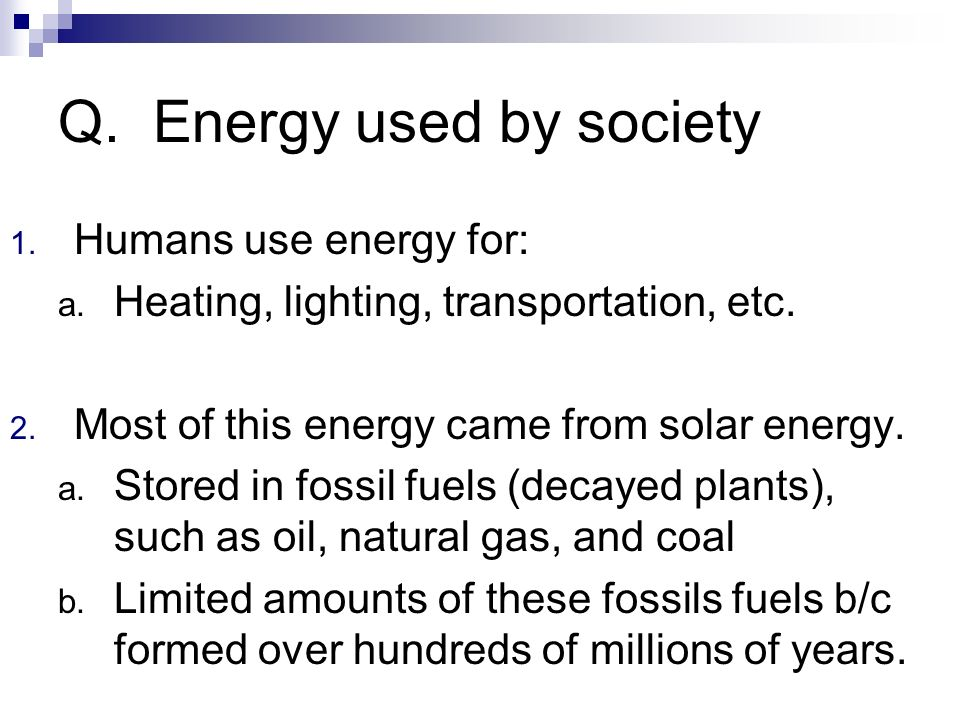 Q. Energy used by society 1. Humans use energy for: a. Heating, lighting, transportation, etc. 2. Most of this energy came from solar energy. a. Store