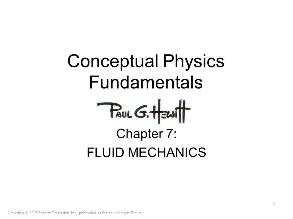 Copyright © 2008 Pearson Education, Inc., publishing as Pearson Addison-Wesley Conceptual Physics Fundamentals Chapter 7: FLUID MECHANICS 1