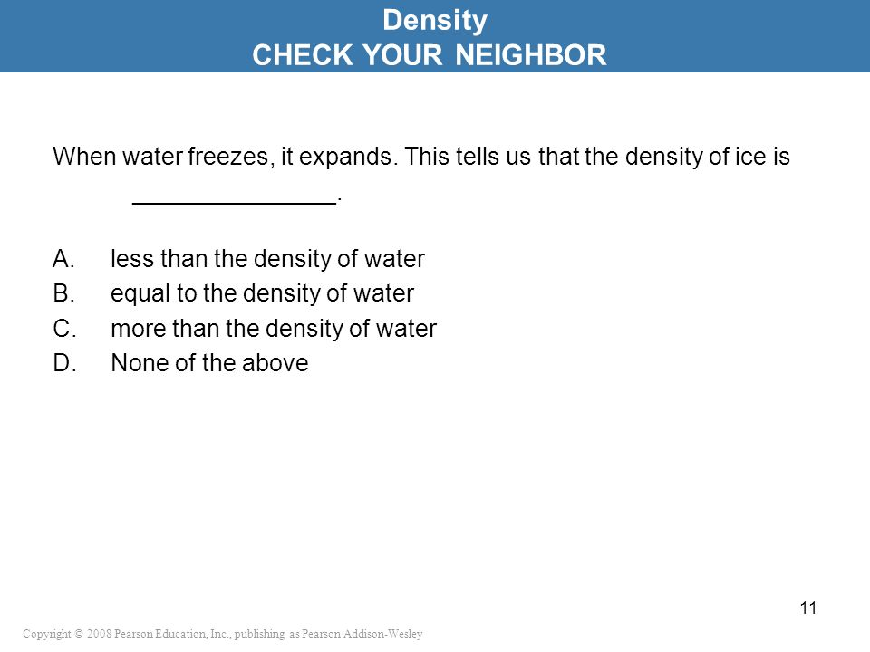 Copyright © 2008 Pearson Education, Inc., publishing as Pearson Addison-Wesley When water freezes, it expands. This tells us that the density of ice i