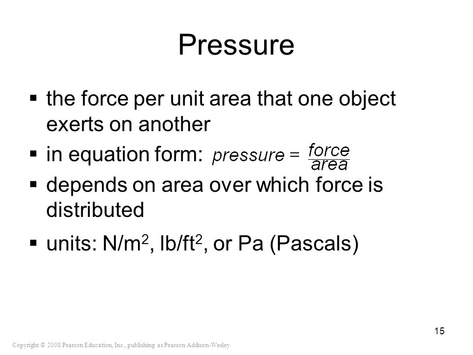 Copyright © 2008 Pearson Education, Inc., publishing as Pearson Addison-Wesley Pressure the force per unit area that one object exerts on another in e