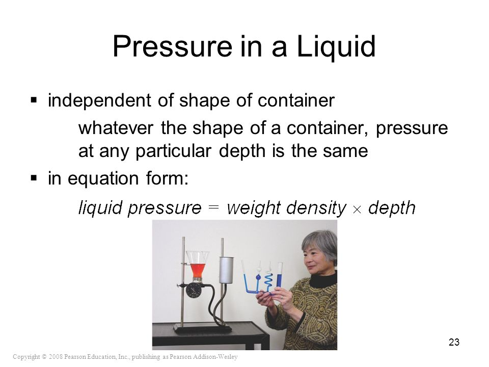 Copyright © 2008 Pearson Education, Inc., publishing as Pearson Addison-Wesley Pressure in a Liquid independent of shape of container whatever the sha