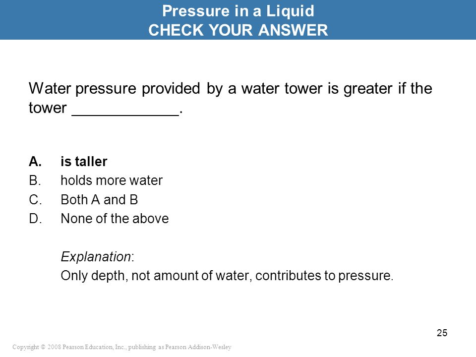 Copyright © 2008 Pearson Education, Inc., publishing as Pearson Addison-Wesley Water pressure provided by a water tower is greater if the tower ______