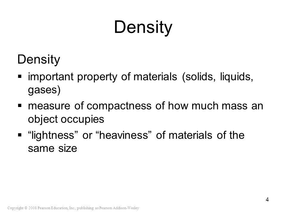 Copyright © 2008 Pearson Education, Inc., publishing as Pearson Addison-Wesley Density important property of materials (solids, liquids, gases) measur