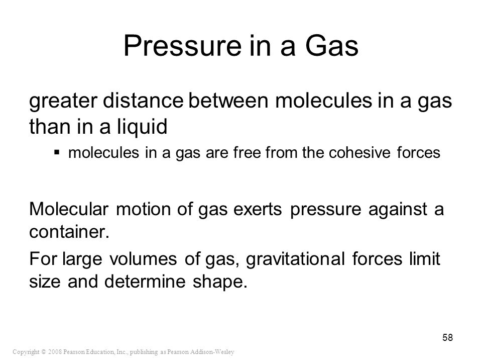 Copyright © 2008 Pearson Education, Inc., publishing as Pearson Addison-Wesley Pressure in a Gas greater distance between molecules in a gas than in a