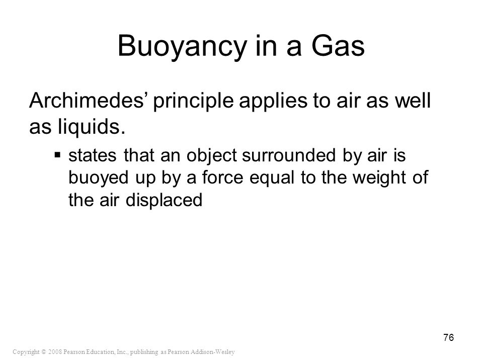 Copyright © 2008 Pearson Education, Inc., publishing as Pearson Addison-Wesley Buoyancy in a Gas Archimedes principle applies to air as well as liquid