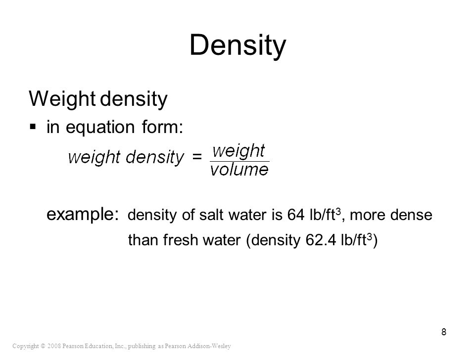 Copyright © 2008 Pearson Education, Inc., publishing as Pearson Addison-Wesley Density Weight density in equation form: example: density of salt water