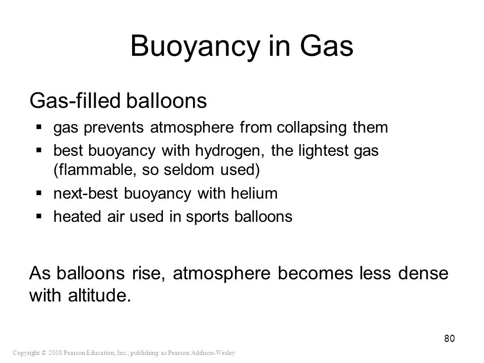 Copyright © 2008 Pearson Education, Inc., publishing as Pearson Addison-Wesley Buoyancy in Gas Gas-filled balloons gas prevents atmosphere from collap