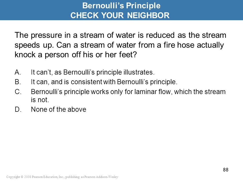 Copyright © 2008 Pearson Education, Inc., publishing as Pearson Addison-Wesley The pressure in a stream of water is reduced as the stream speeds up. C