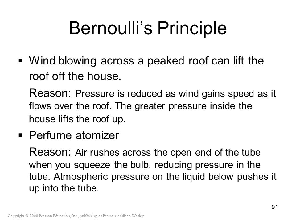 Copyright © 2008 Pearson Education, Inc., publishing as Pearson Addison-Wesley Bernoullis Principle Wind blowing across a peaked roof can lift the roo