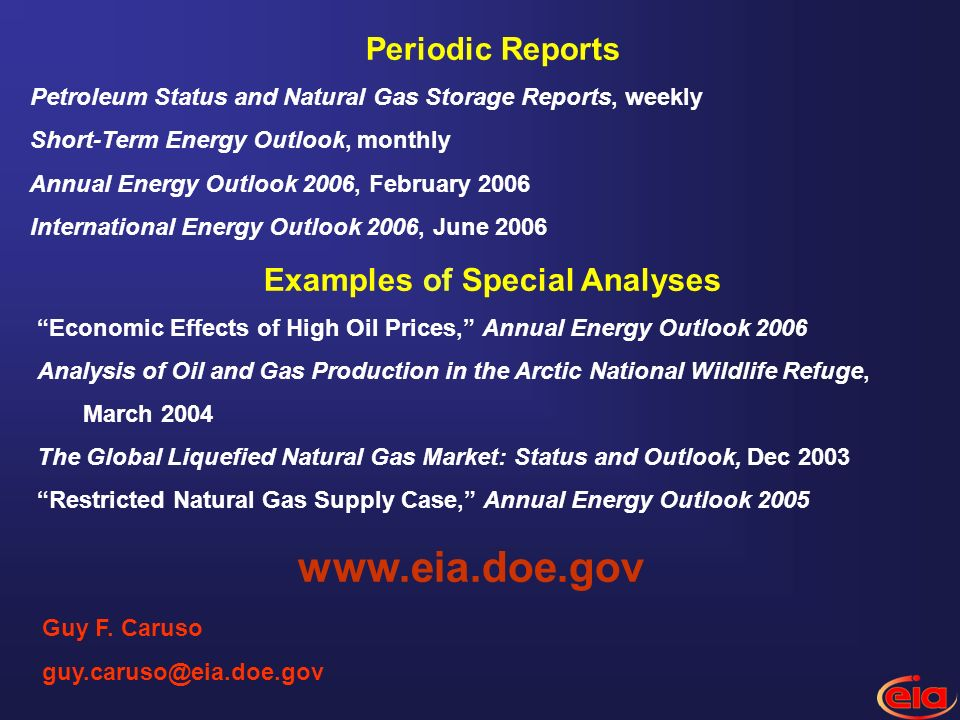 Guy F. Caruso guy.caruso@eia.doe.gov Periodic Reports Petroleum Status and Natural Gas Storage Reports, weekly Short-Term Energy Outlook, monthly Annu