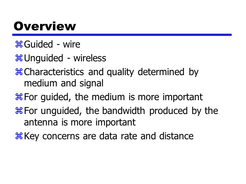 Overview zGuided - wire zUnguided - wireless zCharacteristics and quality determined by medium and signal zFor guided, the medium is more important zFor unguided, the bandwidth produced by the antenna is more important zKey concerns are data rate and distance
