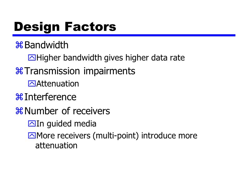 Design Factors zBandwidth yHigher bandwidth gives higher data rate zTransmission impairments yAttenuation zInterference zNumber of receivers yIn guide