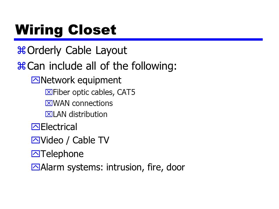 Wiring Closet zOrderly Cable Layout zCan include all of the following: yNetwork equipment xFiber optic cables, CAT5 xWAN connections xLAN distribution