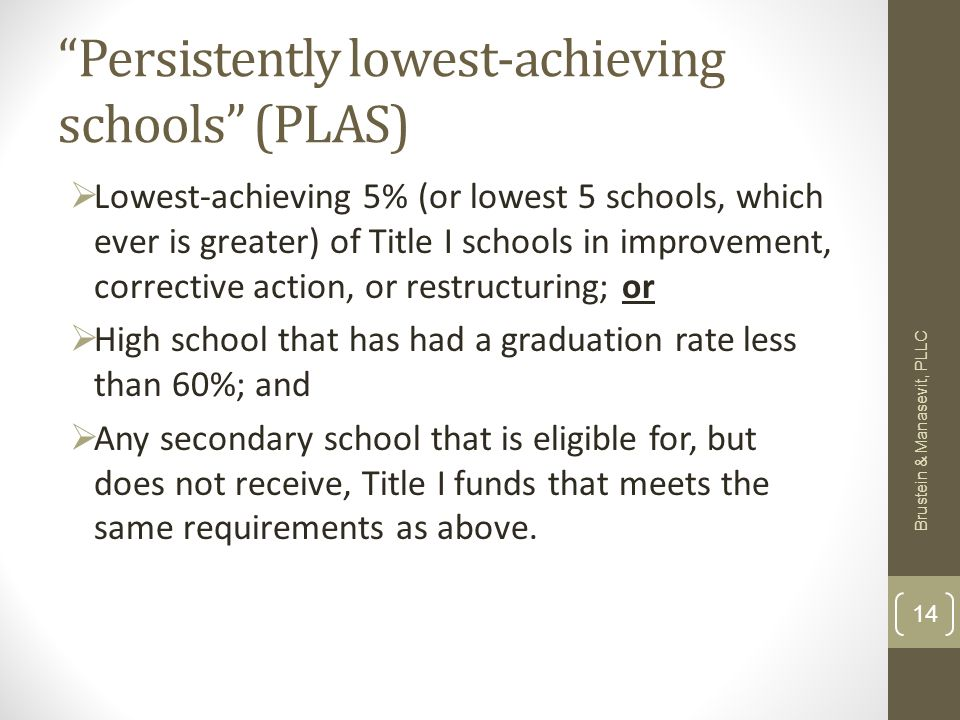 Persistently lowest-achieving schools (PLAS) Lowest-achieving 5% (or lowest 5 schools, which ever is greater) of Title I schools in improvement, corrective action, or restructuring; or High school that has had a graduation rate less than 60%; and Any secondary school that is eligible for, but does not receive, Title I funds that meets the same requirements as above.