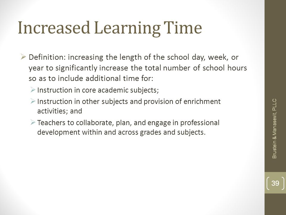 Increased Learning Time Definition: increasing the length of the school day, week, or year to significantly increase the total number of school hours so as to include additional time for: Instruction in core academic subjects; Instruction in other subjects and provision of enrichment activities; and Teachers to collaborate, plan, and engage in professional development within and across grades and subjects.