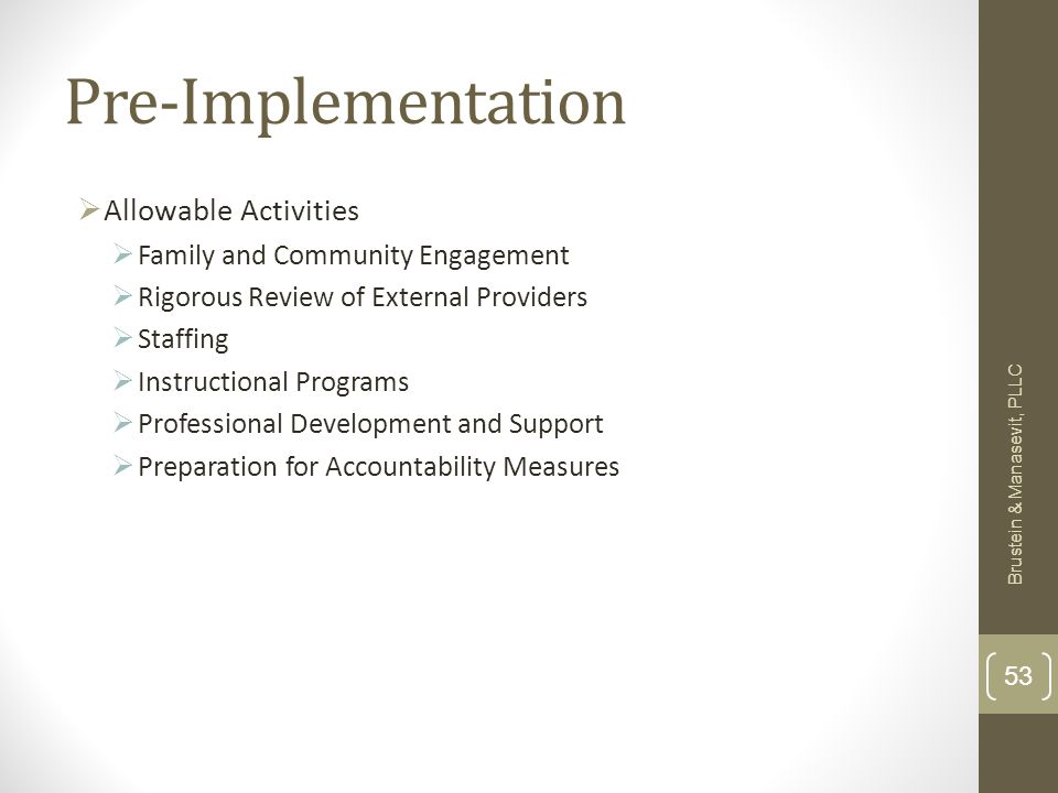 Pre-Implementation Allowable Activities Family and Community Engagement Rigorous Review of External Providers Staffing Instructional Programs Professional Development and Support Preparation for Accountability Measures Brustein & Manasevit, PLLC 53