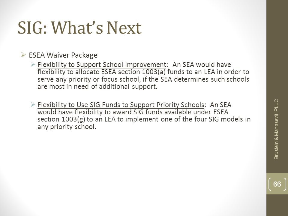 SIG: Whats Next ESEA Waiver Package Flexibility to Support School Improvement: An SEA would have flexibility to allocate ESEA section 1003(a) funds to an LEA in order to serve any priority or focus school, if the SEA determines such schools are most in need of additional support.
