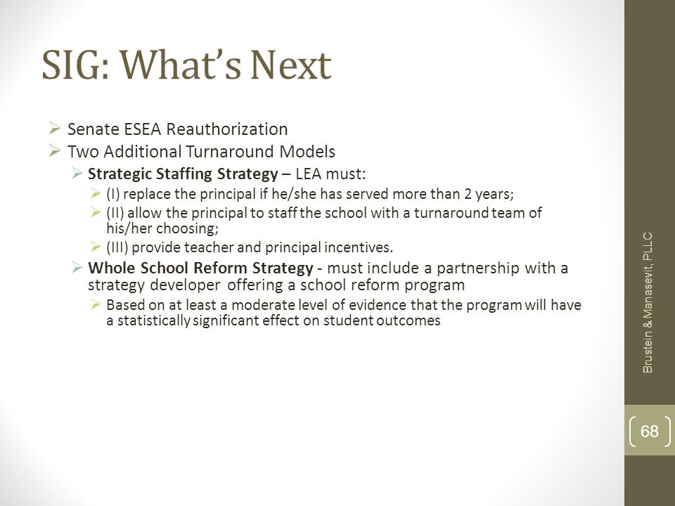 SIG: Whats Next Senate ESEA Reauthorization Two Additional Turnaround Models Strategic Staffing Strategy – LEA must: (I) replace the principal if he/she has served more than 2 years; (II) allow the principal to staff the school with a turnaround team of his/her choosing; (III) provide teacher and principal incentives.