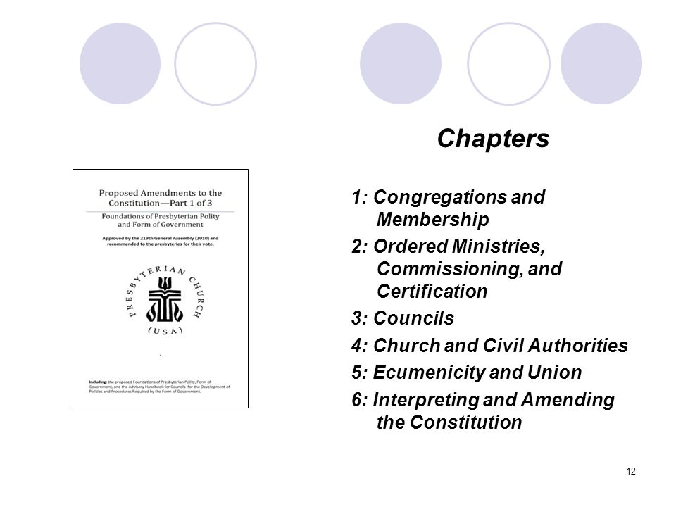 12 Chapters 1: Congregations and Membership 2: Ordered Ministries, Commissioning, and Certification 3: Councils 4: Church and Civil Authorities 5: Ecumenicity and Union 6: Interpreting and Amending the Constitution