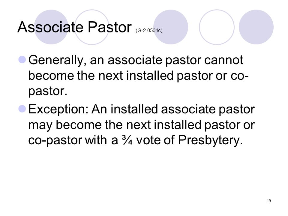 19 Associate Pastor (G-2.0504c) Generally, an associate pastor cannot become the next installed pastor or co- pastor. Exception: An installed associat