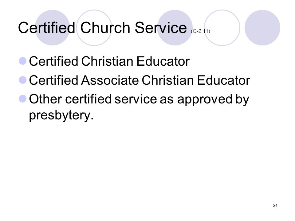 24 Certified Church Service (G-2.11) Certified Christian Educator Certified Associate Christian Educator Other certified service as approved by presbytery.