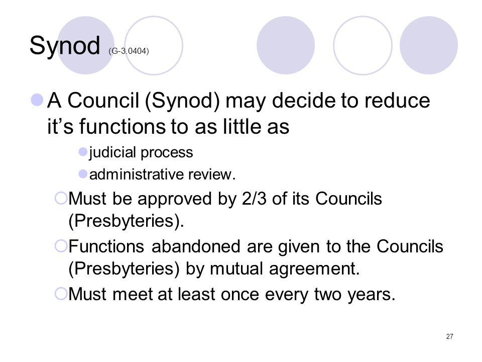 27 Synod (G-3.0404) A Council (Synod) may decide to reduce its functions to as little as judicial process administrative review. Must be approved by 2
