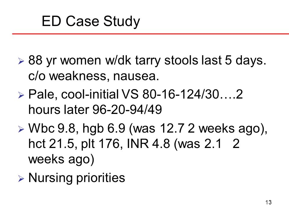 13 ED Case Study 88 yr women w/dk tarry stools last 5 days. c/o weakness, nausea. Pale, cool-initial VS 80-16-124/30….2 hours later 96-20-94/49 Wbc 9.