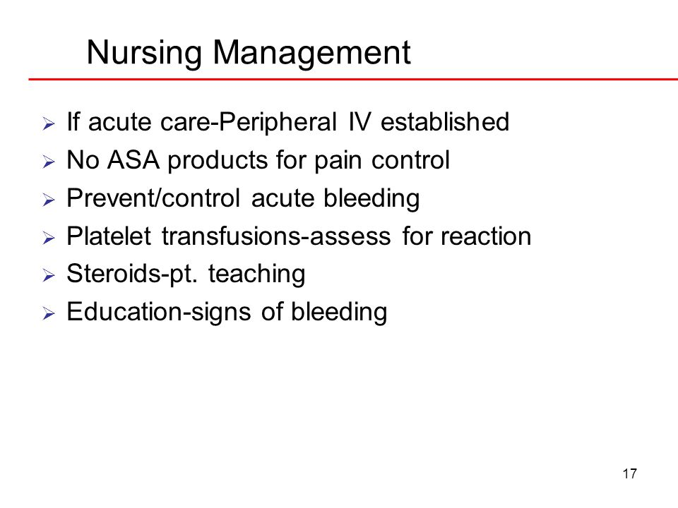 17 Nursing Management If acute care-Peripheral IV established No ASA products for pain control Prevent/control acute bleeding Platelet transfusions-as