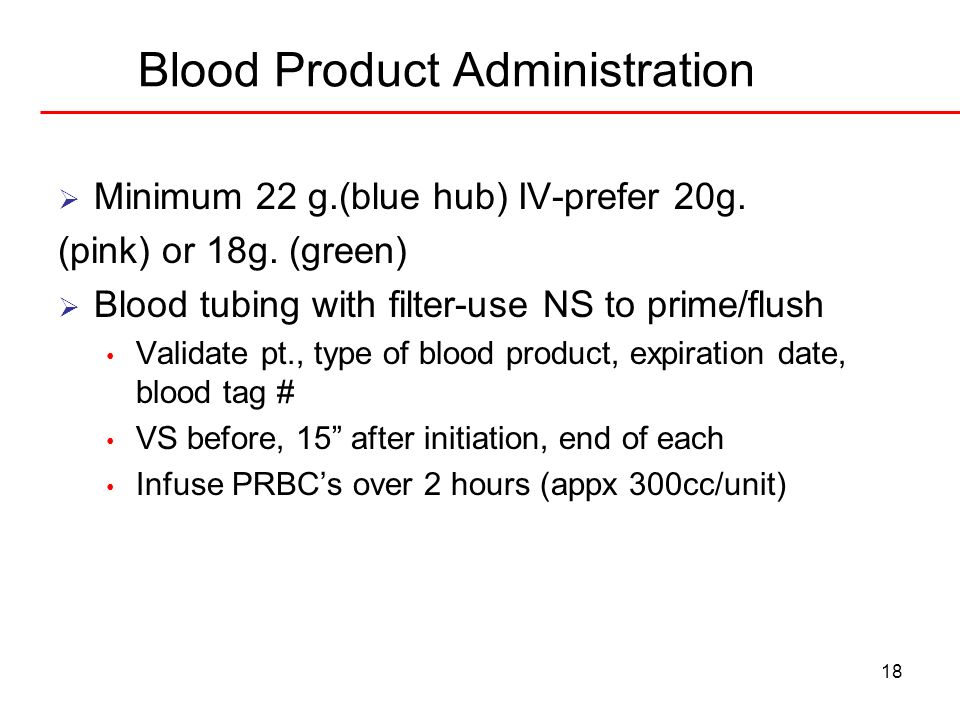 18 Blood Product Administration Minimum 22 g.(blue hub) IV-prefer 20g. (pink) or 18g. (green) Blood tubing with filter-use NS to prime/flush Validate