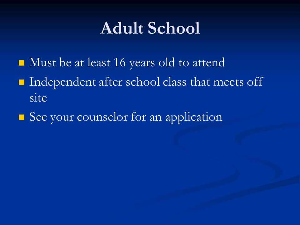 Adult School Must be at least 16 years old to attend Independent after school class that meets off site See your counselor for an application
