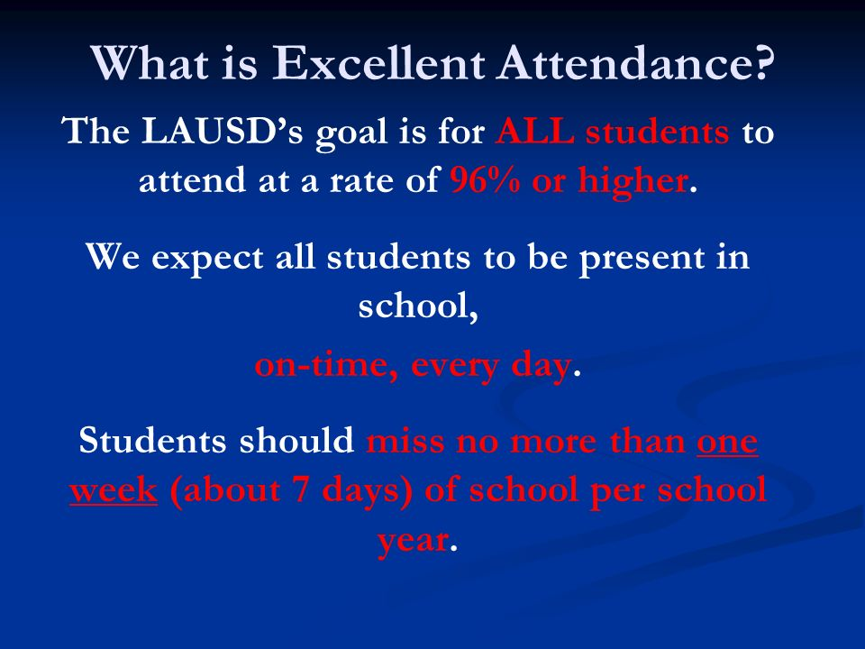 What is Excellent Attendance? The LAUSDs goal is for ALL students to attend at a rate of 96% or higher. We expect all students to be present in school