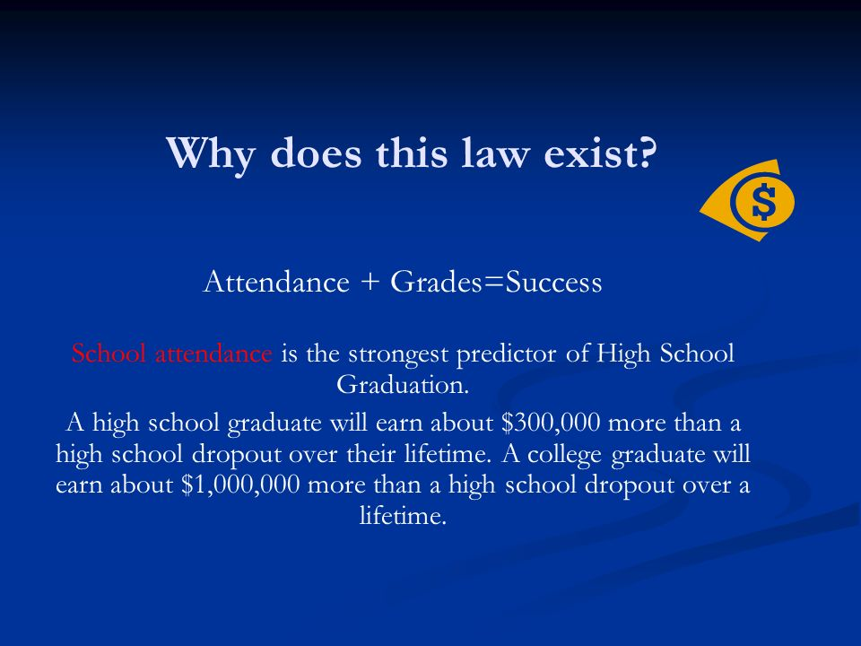 Why does this law exist? Attendance + Grades=Success School attendance is the strongest predictor of High School Graduation. A high school graduate wi