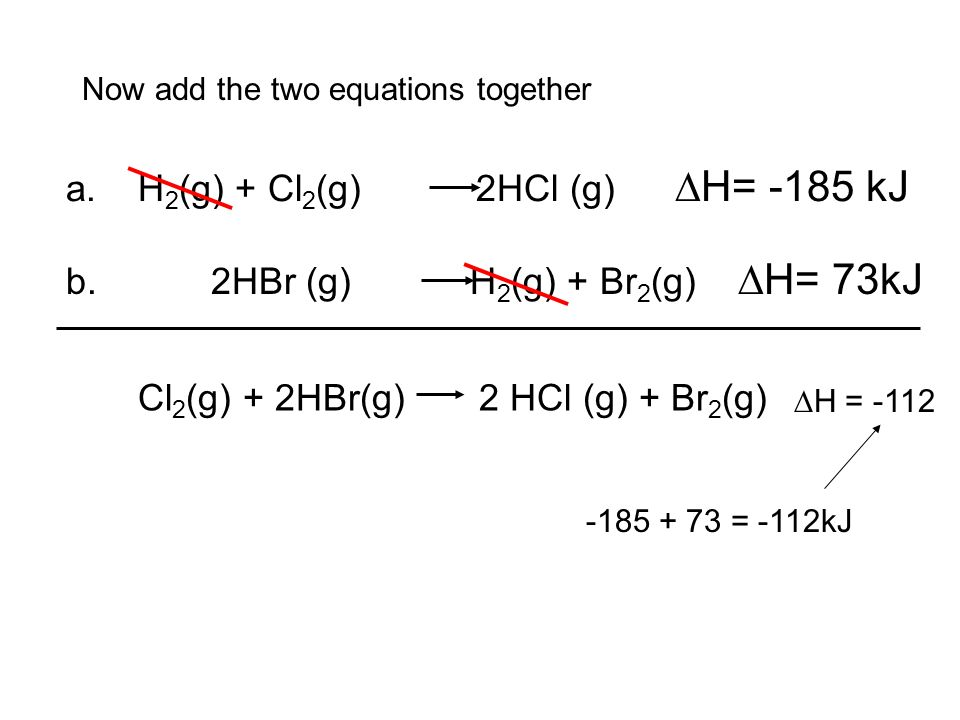 Practice Hesss Law Keep equation a as written because HCl is on the right in the total reaction: a. H 2 (g) + Cl 2 (g) 2HCl (g) H= -185kJ Flip equatio