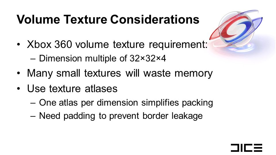 Volume Texture Considerations Xbox 360 volume texture requirement: –Dimension multiple of 32×32×4 Many small textures will waste memory Use texture at