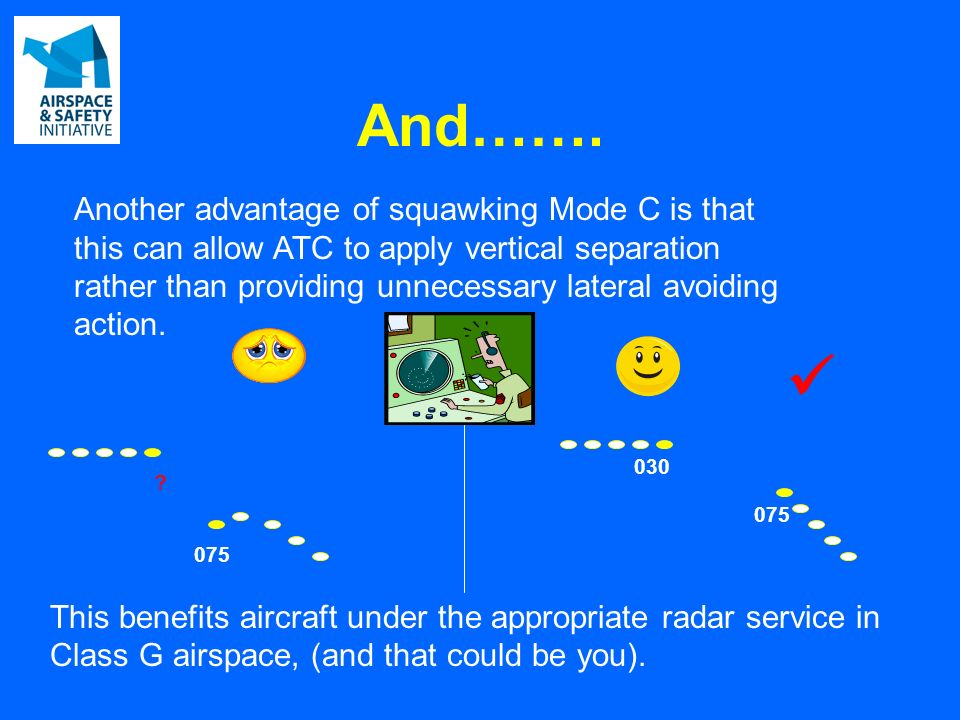 And……. Another advantage of squawking Mode C is that this can allow ATC to apply vertical separation rather than providing unnecessary lateral avoidin