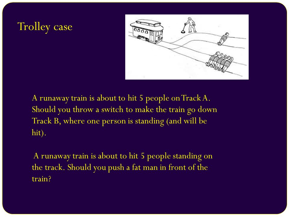 Trolley case A runaway train is about to hit 5 people on Track A. Should you throw a switch to make the train go down Track B, where one person is sta