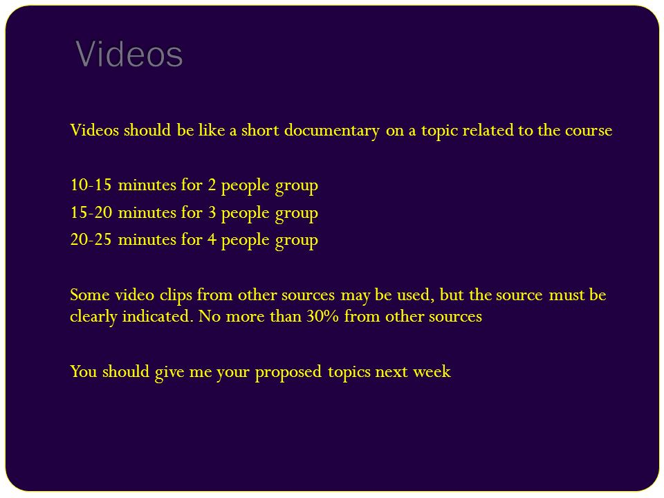 Videos should be like a short documentary on a topic related to the course 10-15 minutes for 2 people group 15-20 minutes for 3 people group 20-25 min