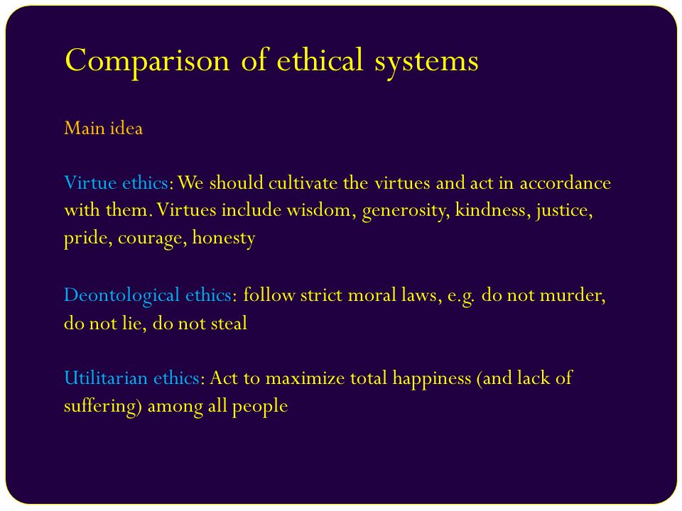 Comparison of ethical systems Main idea Virtue ethics: We should cultivate the virtues and act in accordance with them. Virtues include wisdom, genero