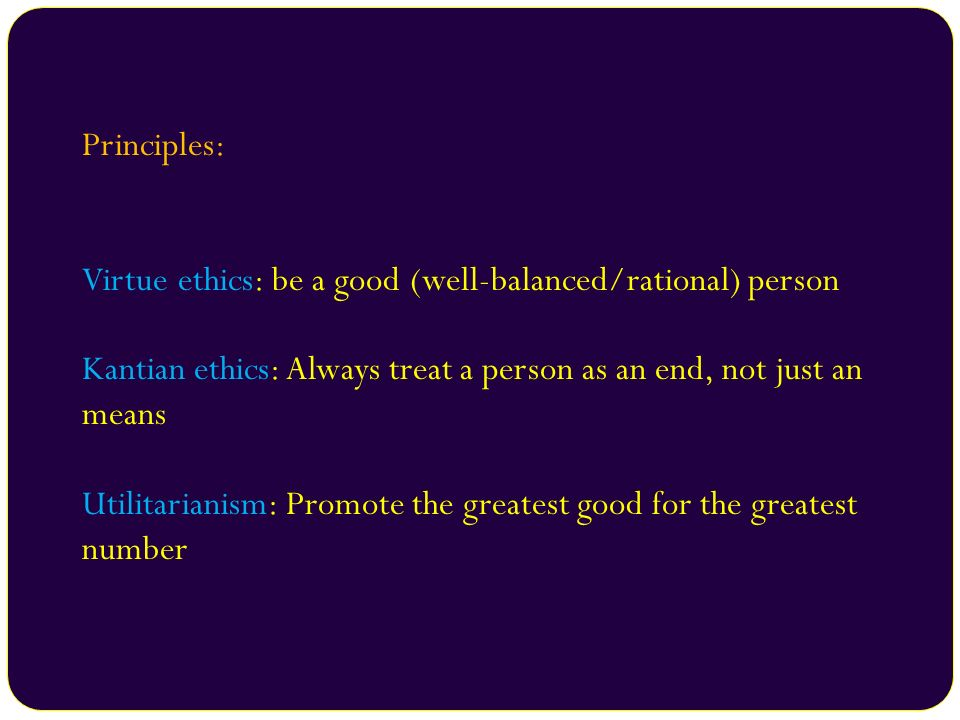 Principles: Virtue ethics: be a good (well-balanced/rational) person Kantian ethics: Always treat a person as an end, not just an means Utilitarianism
