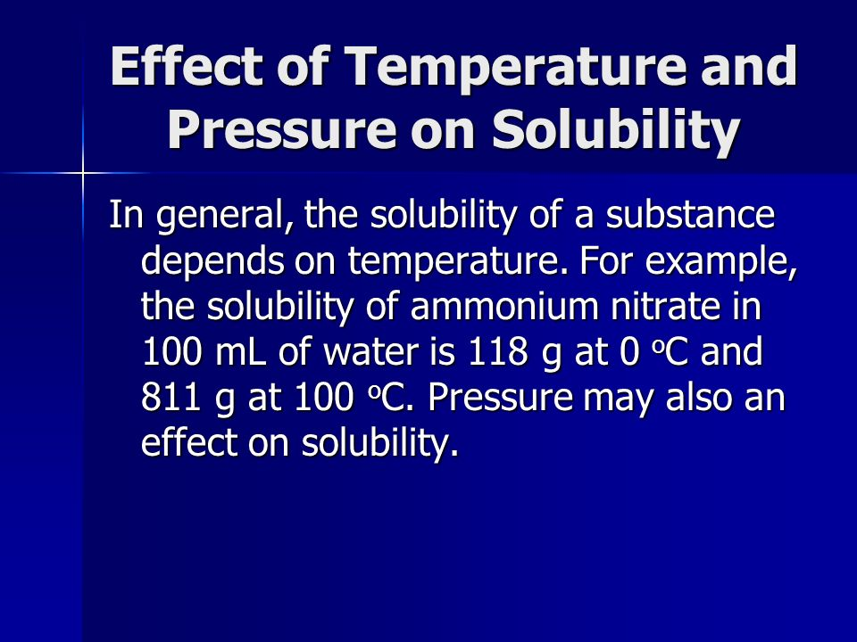 Effect of Temperature and Pressure on Solubility In general, the solubility of a substance depends on temperature. For example, the solubility of ammo