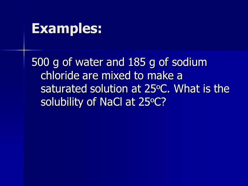 Examples: 500 g of water and 185 g of sodium chloride are mixed to make a saturated solution at 25 o C. What is the solubility of NaCl at 25 o C?