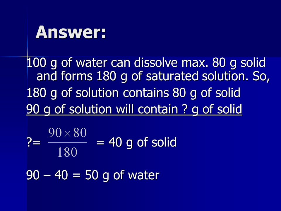 Answer: 100 g of water can dissolve max. 80 g solid and forms 180 g of saturated solution. So, 180 g of solution contains 80 g of solid 90 g of soluti