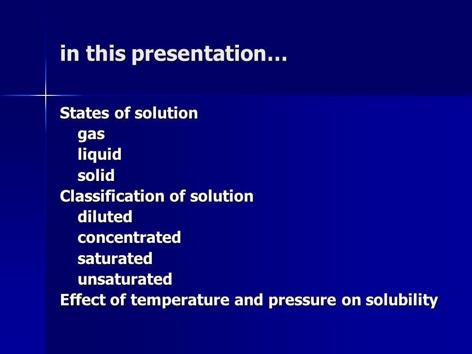 in this presentation… States of solution gasliquidsolid Classification of solution dilutedconcentratedsaturatedunsaturated Effect of temperature and p