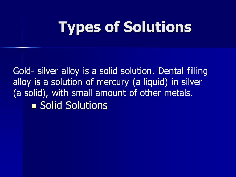 Gold- silver alloy is a solid solution. Dental filling alloy is a solution of mercury (a liquid) in silver (a solid), with small amount of other metal