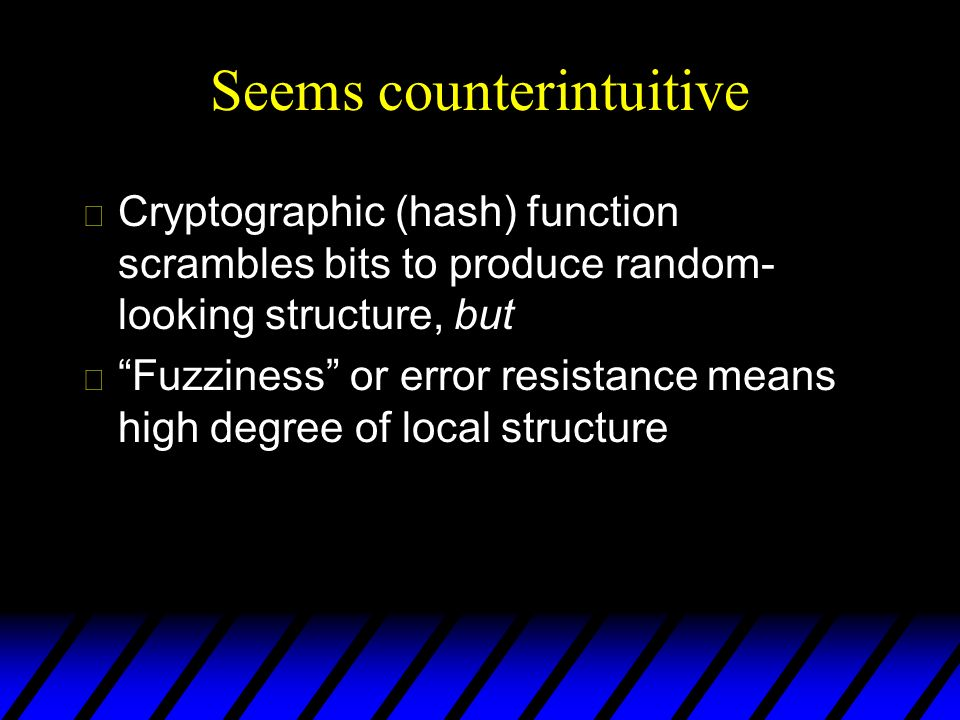 Seems counterintuitive u Cryptographic (hash) function scrambles bits to produce random- looking structure, but uFuzziness or error resistance means high degree of local structure