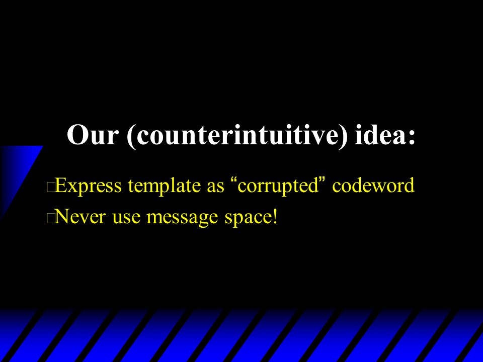 Our (counterintuitive) idea: Express template as corrupted codeword u Never use message space!