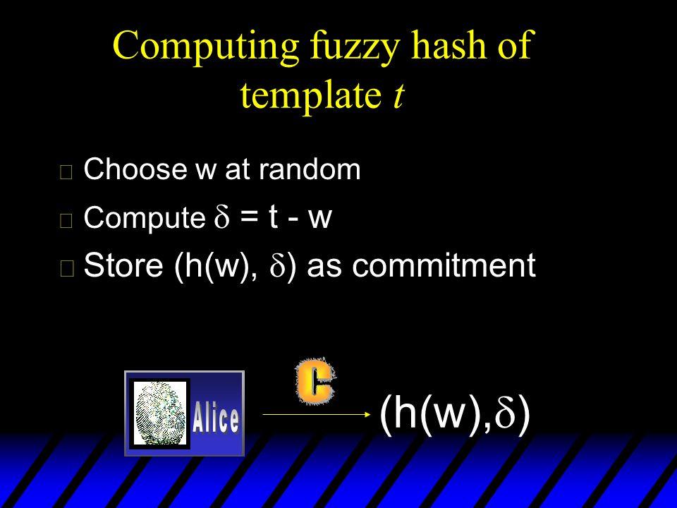 Computing fuzzy hash of template t u Choose w at random u Compute = t - w u Store (h(w), ) as commitment (h(w), )