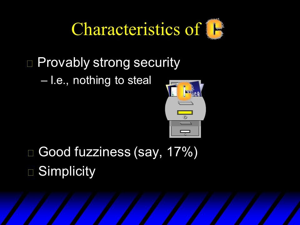 Characteristics of u Good fuzziness (say, 17%) u Simplicity u Provably strong security –I.e., nothing to steal