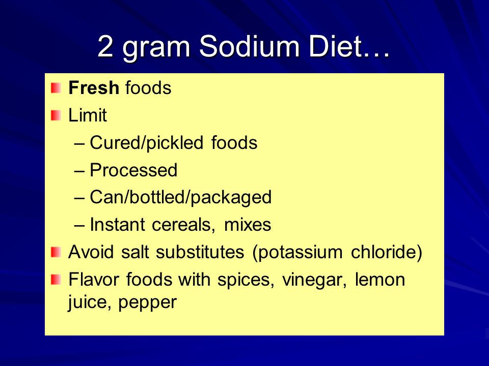 2 gram Sodium Diet… Fresh foods Limit – –Cured/pickled foods – –Processed – –Can/bottled/packaged – –Instant cereals, mixes Avoid salt substitutes (po